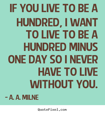 If you live to be a hundred, i want to live to be a.. A. A. Milne great friendship quotes