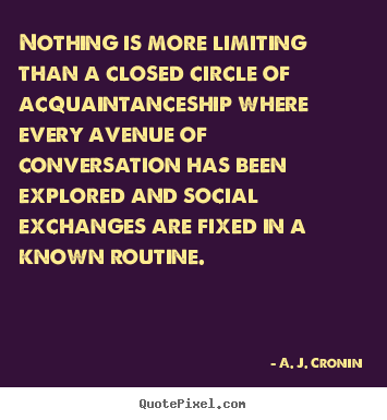 A. J. Cronin picture quotes - Nothing is more limiting than a closed circle of acquaintanceship.. - Friendship quotes