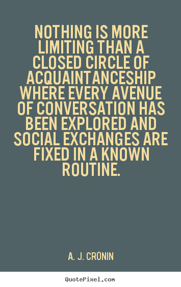 A. J. Cronin picture quotes - Nothing is more limiting than a closed circle of acquaintanceship.. - Friendship sayings