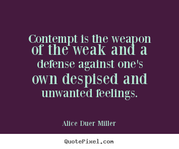 Quote about friendship - Contempt is the weapon of the weak and a defense against one's..