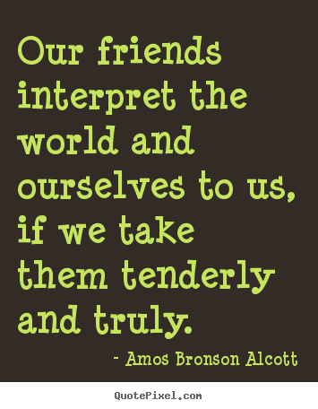 Friendship quotes - Our friends interpret the world and ourselves to us, if..