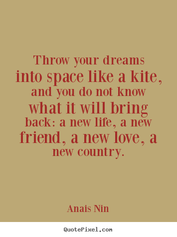 Throw your dreams into space like a kite, and you do not know what.. Anais Nin  friendship quotes