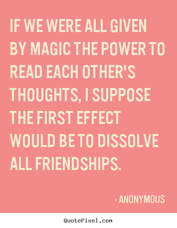 Quote about friendship - If we were all given by magic the power to read each other's thoughts,..