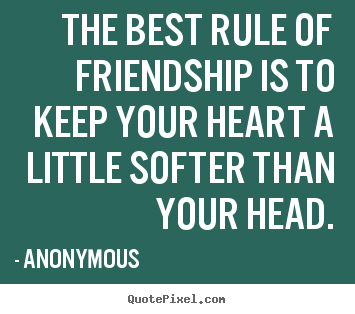 Friendship quotes - The best rule of friendship is to keep your heart a little softer than..