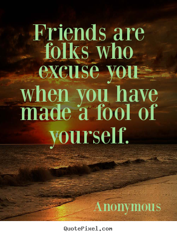 Quotes about friendship - Friends are folks who excuse you when you have made a..