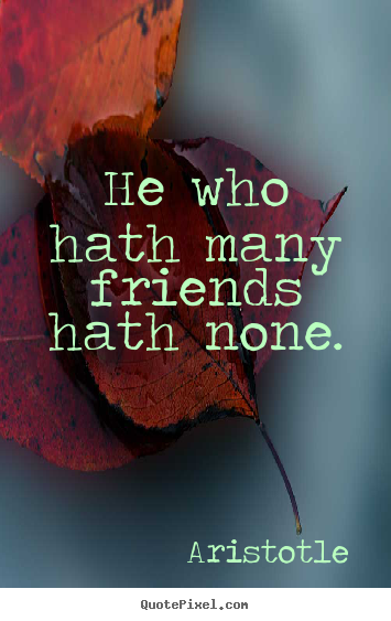 Design custom image quotes about friendship - He who hath many friends hath none.
