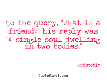 Aristotle picture quotes - To the query, ''what is a friend?'' his reply was ''a single.. - Friendship quotes