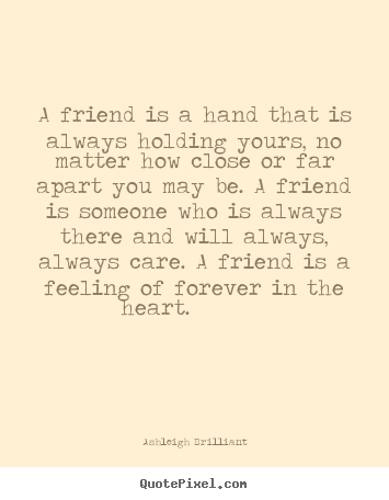 Ashleigh Brilliant photo quotes - A friend is a hand that is always holding yours, no matter how close.. - Friendship quotes