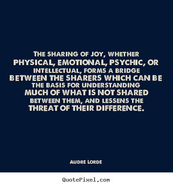 The sharing of joy, whether physical, emotional,.. Audre Lorde good friendship quotes