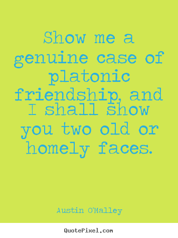 Quotes about friendship - Show me a genuine case of platonic friendship, and i shall show you two..