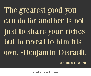 The greatest good you can do for another.. Benjamin Disraeli  friendship quotes