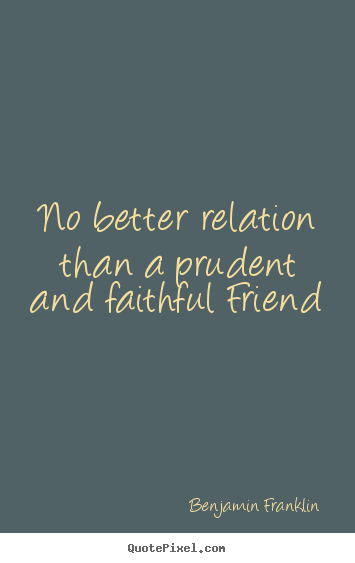 No better relation than a prudent and faithful.. Benjamin Franklin top friendship quotes