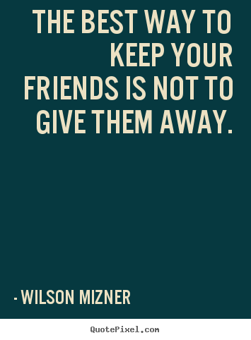 Make custom image quotes about friendship - The best way to keep your friends is not to give them away.