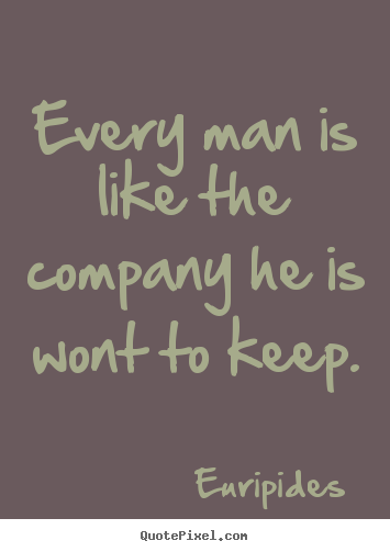 Friendship quotes - Every man is like the company he is wont to keep.