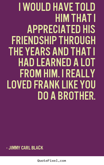 Design your own picture quotes about friendship - I would have told him that i appreciated his friendship through the..