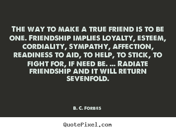 Friendship quotes - The way to make a true friend is to be one. friendship implies loyalty,..