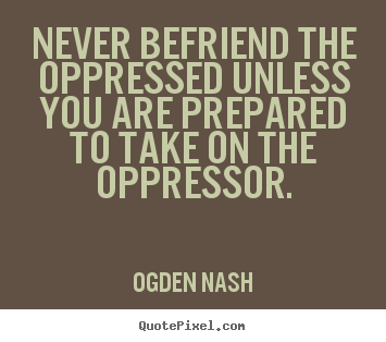 Never befriend the oppressed unless you are prepared.. Ogden Nash famous friendship quotes