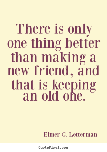 Elmer G. Letterman picture sayings - There is only one thing better than making a new friend, and that is.. - Friendship quotes