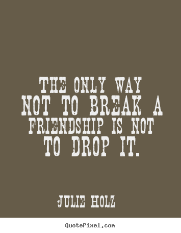 Julie Holz image quotes - The only way not to break a friendship is.. - Friendship quotes