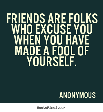 Quotes about friendship - Friends are folks who excuse you when you have made a fool of yourself.