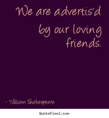 We are advertis'd by our loving friends. William Shakespeare top friendship sayings