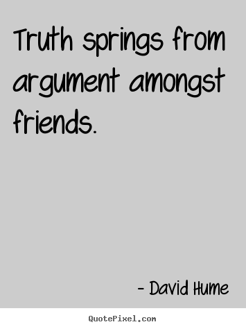 Friendship quote - Truth springs from argument amongst friends.