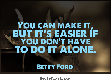 Friendship quotes - You can make it, but it's easier if you don't have to do it alone.