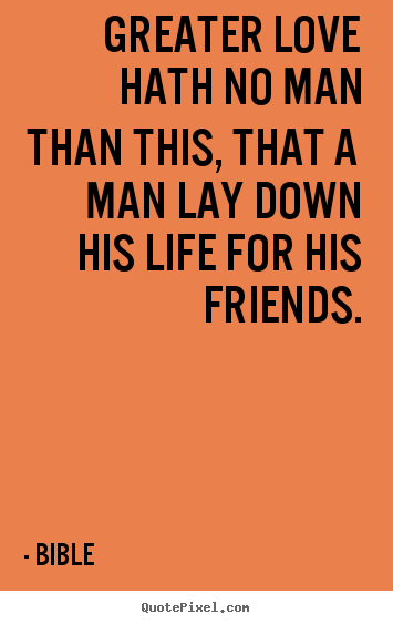 Friendship quotes - Greater love hath no man than this, that a man lay down his life..