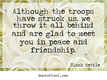 Black Kettle photo quotes - Although the troops have struck us, we throw it.. - Friendship quotes