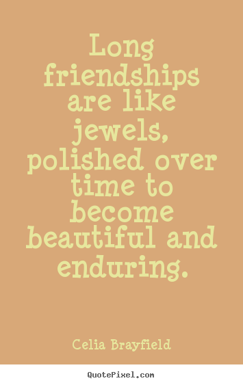 Long friendships are like jewels, polished over time to.. Celia Brayfield famous friendship quote