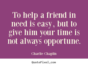 Friendship quotes - To help a friend in need is easy, but to give..