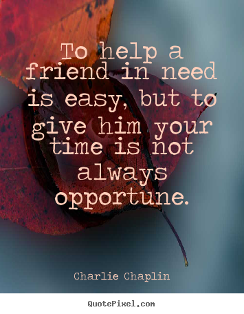 Friendship quote - To help a friend in need is easy, but to..