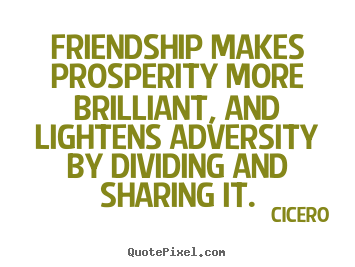 Quotes about friendship - Friendship makes prosperity more brilliant, and lightens..