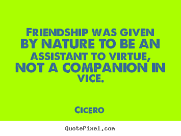 Design picture quotes about friendship - Friendship was given by nature to be an assistant to virtue, not a companion..
