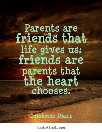 How to design picture quotes about friendship - Parents are friends that life gives us; friends are parents..