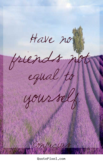 Have no friends not equal to yourself. Confucius best friendship quotes