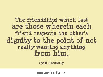 Cyril Connolly picture quotes - The friendships which last are those wherein each friend respects.. - Friendship quote