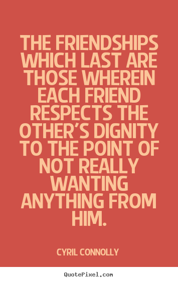 Cyril Connolly pictures sayings - The friendships which last are those wherein.. - Friendship quotes
