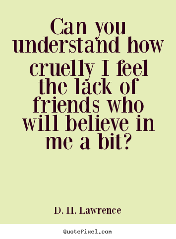 Quote about friendship - Can you understand how cruelly i feel the lack of..