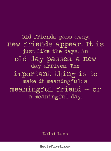 Quote about friendship - Old friends pass away, new friends