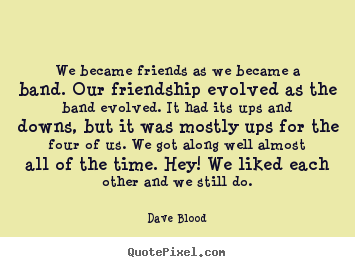 Customize picture quotes about friendship - We became friends as we became a band. our friendship..