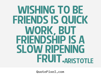 Aristotle picture quote - Wishing to be friends is quick work, but friendship is.. - Friendship quotes