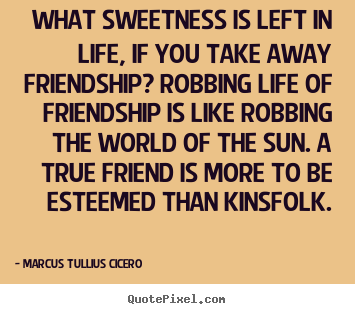 Quotes about friendship - What sweetness is left in life, if you take away friendship?..