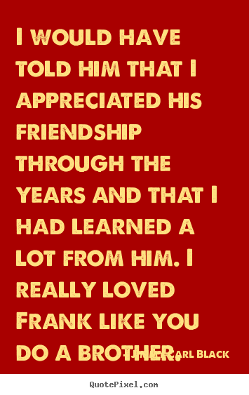 I would have told him that i appreciated his friendship through the years.. Jimmy Carl Black best friendship quotes