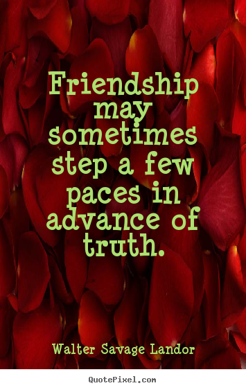 How to design poster quote about friendship - Friendship may sometimes step a few paces in advance of truth.