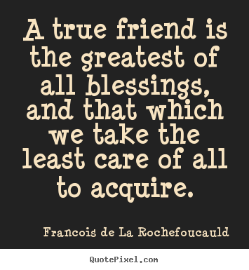 Friendship quotes - A true friend is the greatest of all blessings, and..