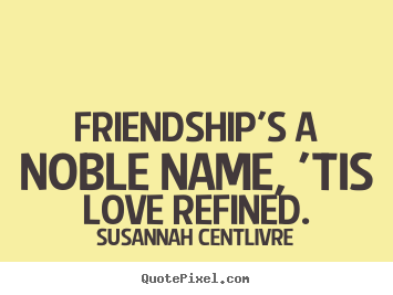 Susannah Centlivre picture quotes - Friendship's a noble name, 'tis love refined. - Friendship quotes