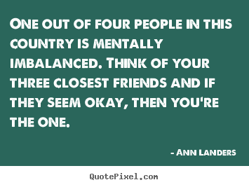 Ann Landers picture quotes - One out of four people in this country is mentally imbalanced... - Friendship quote