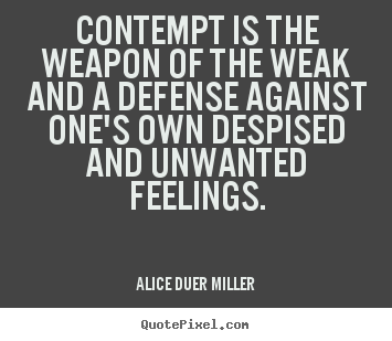 Contempt is the weapon of the weak and a defense against.. Alice Duer Miller  friendship quotes