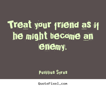 Publilius Syrus picture quotes - Treat your friend as if he might become an enemy. - Friendship quotes